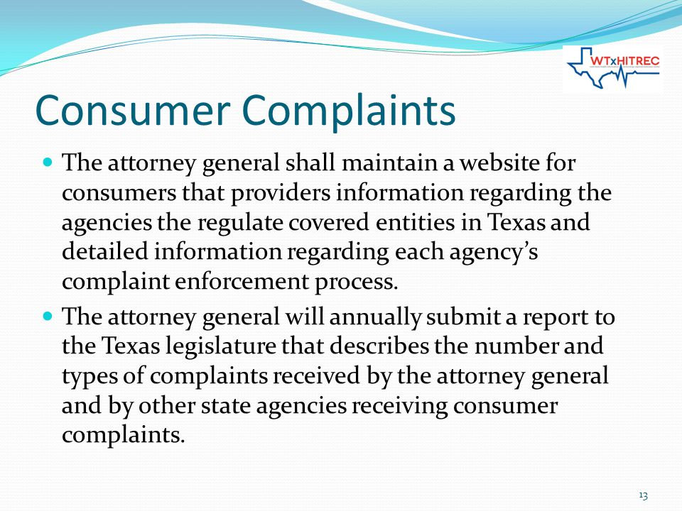 Consumer Complaints The attorney general shall maintain a website for consumers that providers information regarding the agencies the regulate covered entities in Texas and detailed information regarding each agency's complaint enforcement process.
