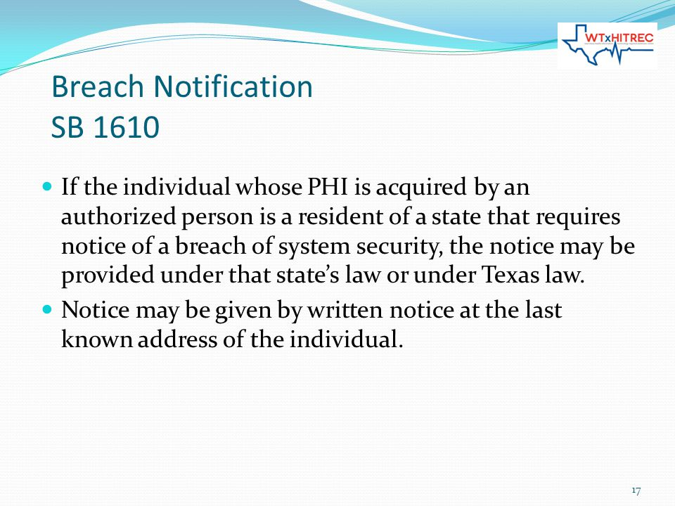 Breach Notification SB 1610 If the individual whose PHI is acquired by an authorized person is a resident of a state that requires notice of a breach of system security, the notice may be provided under that state's law or under Texas law.