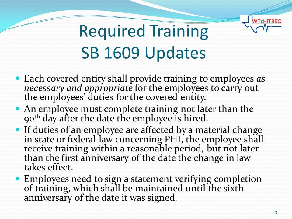 Required Training SB 1609 Updates Each covered entity shall provide training to employees as necessary and appropriate for the employees to carry out the employees' duties for the covered entity.