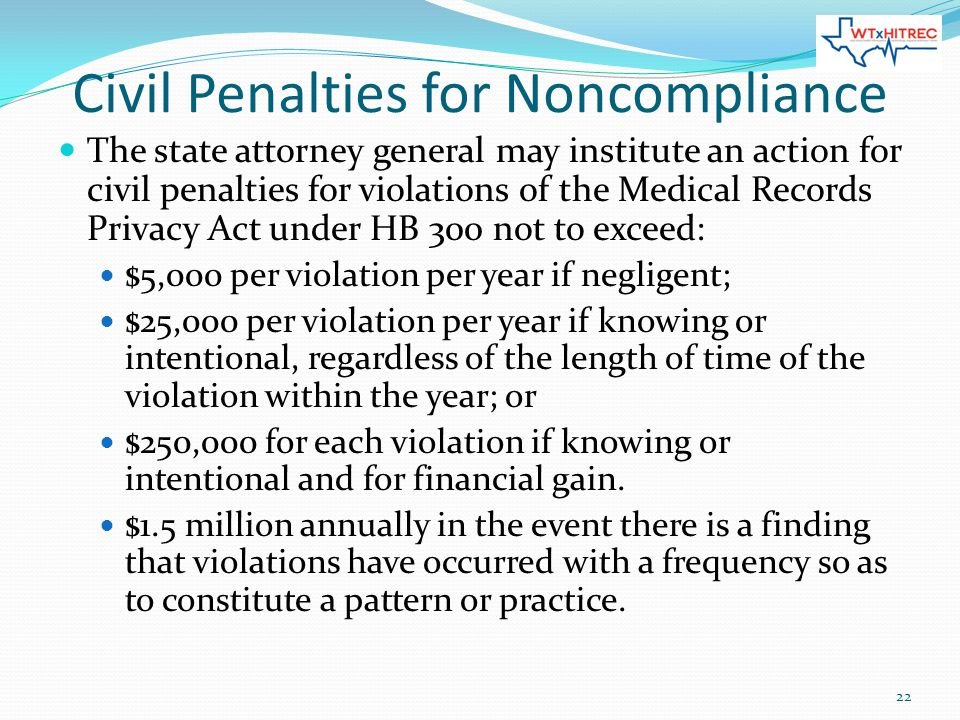 Civil Penalties for Noncompliance The state attorney general may institute an action for civil penalties for violations of the Medical Records Privacy Act under HB 300 not to exceed: $5,000 per violation per year if negligent; $25,000 per violation per year if knowing or intentional, regardless of the length of time of the violation within the year; or $250,000 for each violation if knowing or intentional and for financial gain.