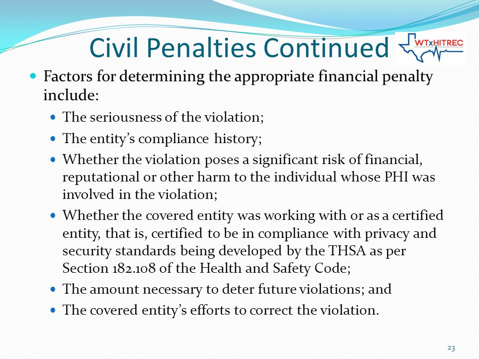 Civil Penalties Continued Factors for determining the appropriate financial penalty include: The seriousness of the violation; The entity's compliance history; Whether the violation poses a significant risk of financial, reputational or other harm to the individual whose PHI was involved in the violation; Whether the covered entity was working with or as a certified entity, that is, certified to be in compliance with privacy and security standards being developed by the THSA as per Section 182.108 of the Health and Safety Code; The amount necessary to deter future violations; and The covered entity's efforts to correct the violation.