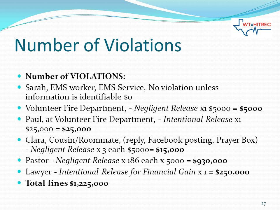 Number of Violations Number of VIOLATIONS: Sarah, EMS worker, EMS Service, No violation unless information is identifiable $0 Volunteer Fire Department, - Negligent Release x1 $5000 = $5000 Paul, at Volunteer Fire Department, - Intentional Release x1 $25,000 = $25,000 Clara, Cousin/Roommate, (reply, Facebook posting, Prayer Box) - Negligent Release x 3 each $5000= $15,000 Pastor - Negligent Release x 186 each x 5000 = $930,000 Lawyer - Intentional Release for Financial Gain x 1 = $250,000 Total fines $1,225,000 27