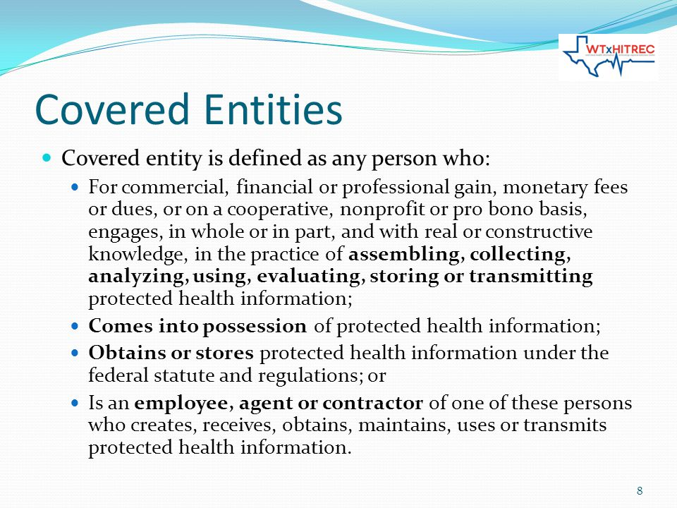 Covered Entities Covered entity is defined as any person who: For commercial, financial or professional gain, monetary fees or dues, or on a cooperative, nonprofit or pro bono basis, engages, in whole or in part, and with real or constructive knowledge, in the practice of assembling, collecting, analyzing, using, evaluating, storing or transmitting protected health information; Comes into possession of protected health information; Obtains or stores protected health information under the federal statute and regulations; or Is an employee, agent or contractor of one of these persons who creates, receives, obtains, maintains, uses or transmits protected health information.