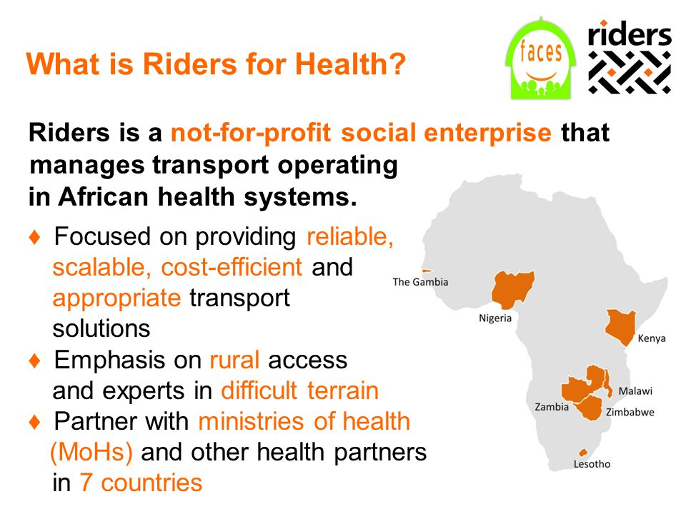 What is Riders for Health? Riders is a not-for-profit social enterprise that manages transport operating in African health systems. ♦Focused on provid