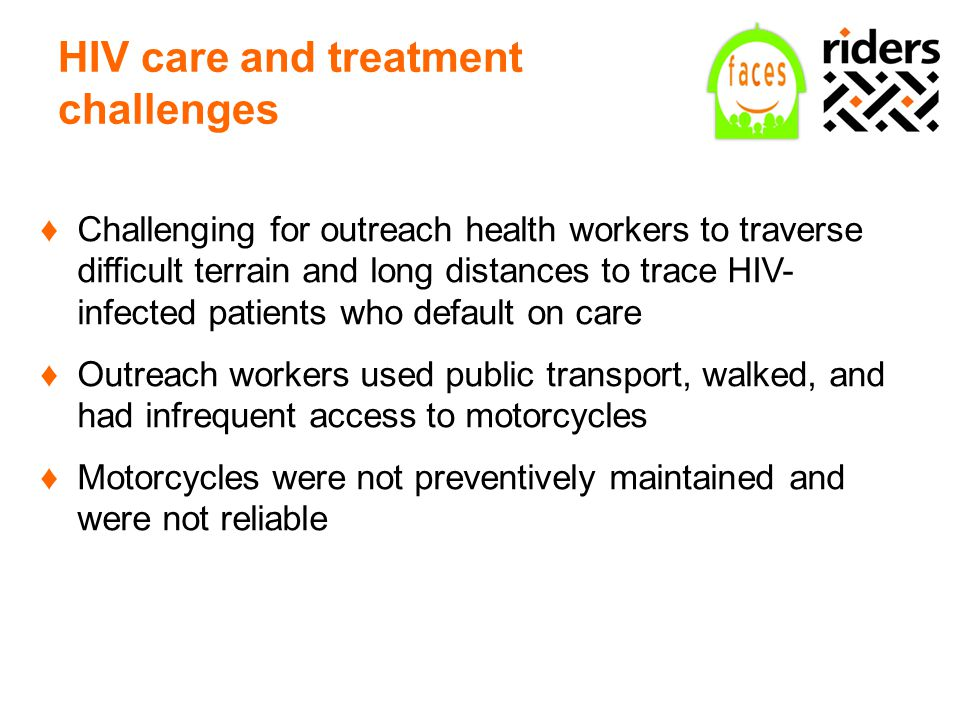 HIV care and treatment challenges ♦Challenging for outreach health workers to traverse difficult terrain and long distances to trace HIV- infected patients who default on care ♦Outreach workers used public transport, walked, and had infrequent access to motorcycles ♦Motorcycles were not preventively maintained and were not reliable