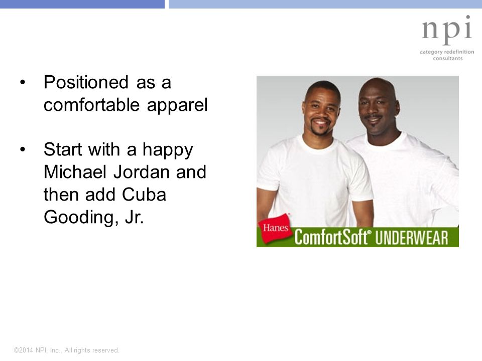 ©2014 NPI, Inc., All rights reserved. Positioned as a comfortable apparel Start with a happy Michael Jordan and then add Cuba Gooding, Jr.