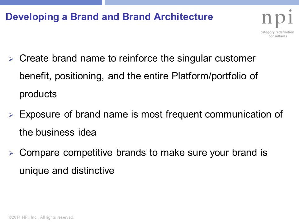 ©2014 NPI, Inc., All rights reserved. Developing a Brand and Brand Architecture  Create brand name to reinforce the singular customer benefit, positi