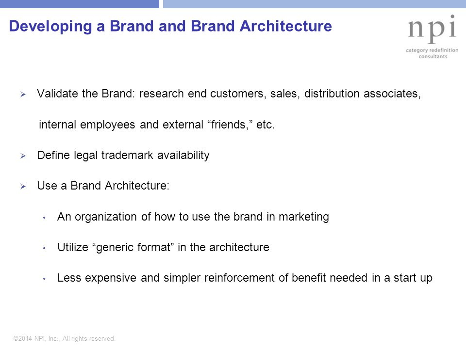 ©2014 NPI, Inc., All rights reserved. Developing a Brand and Brand Architecture  Validate the Brand: research end customers, sales, distribution asso