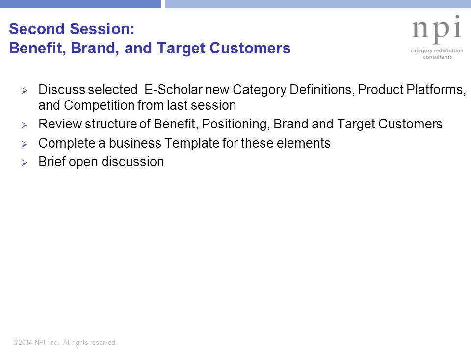 ©2014 NPI, Inc., All rights reserved. Second Session: Benefit, Brand, and Target Customers  Discuss selected E-Scholar new Category Definitions, Prod