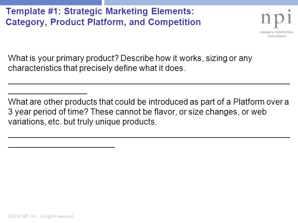 ©2014 NPI, Inc., All rights reserved. Template #1: Strategic Marketing Elements: Category, Product Platform, and Competition What is your primary prod
