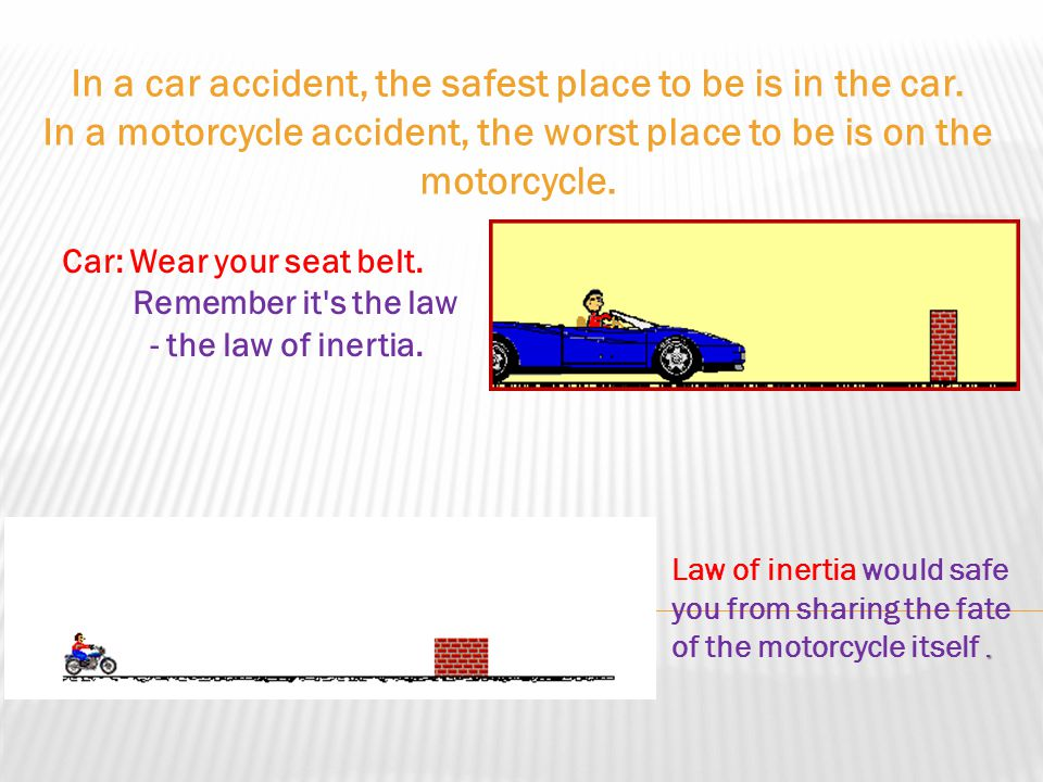 The tendency of moving objects to continue in motion can have very unpleasant consequences. Seat belts: The seat belt provides exerts a force against