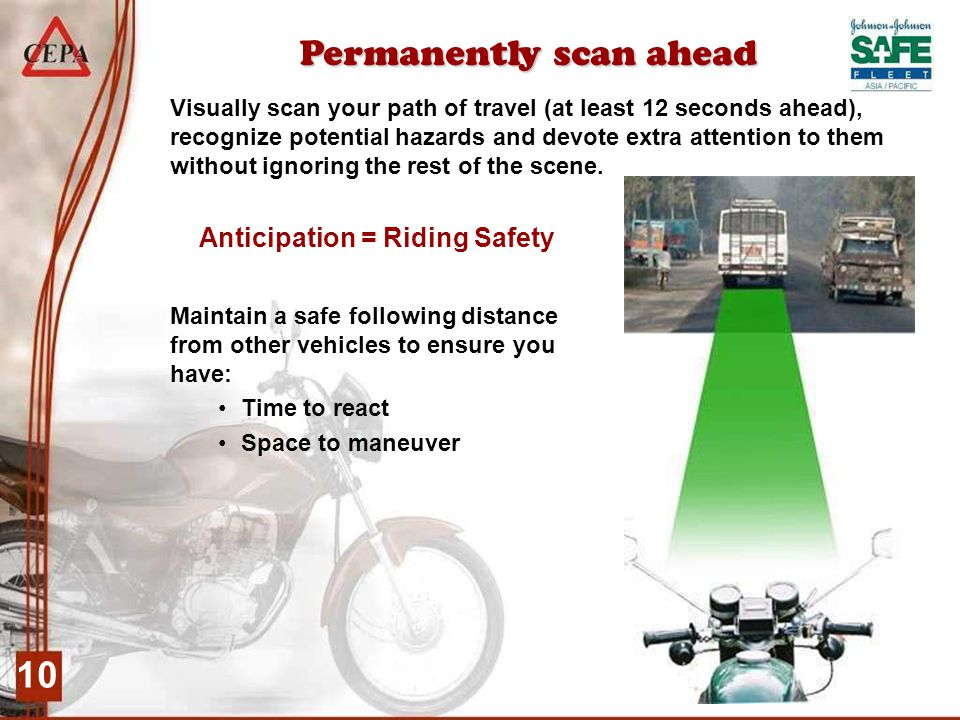 10 Permanently scan ahead Anticipation = Riding Safety Visually scan your path of travel (at least 12 seconds ahead), recognize potential hazards and devote extra attention to them without ignoring the rest of the scene.