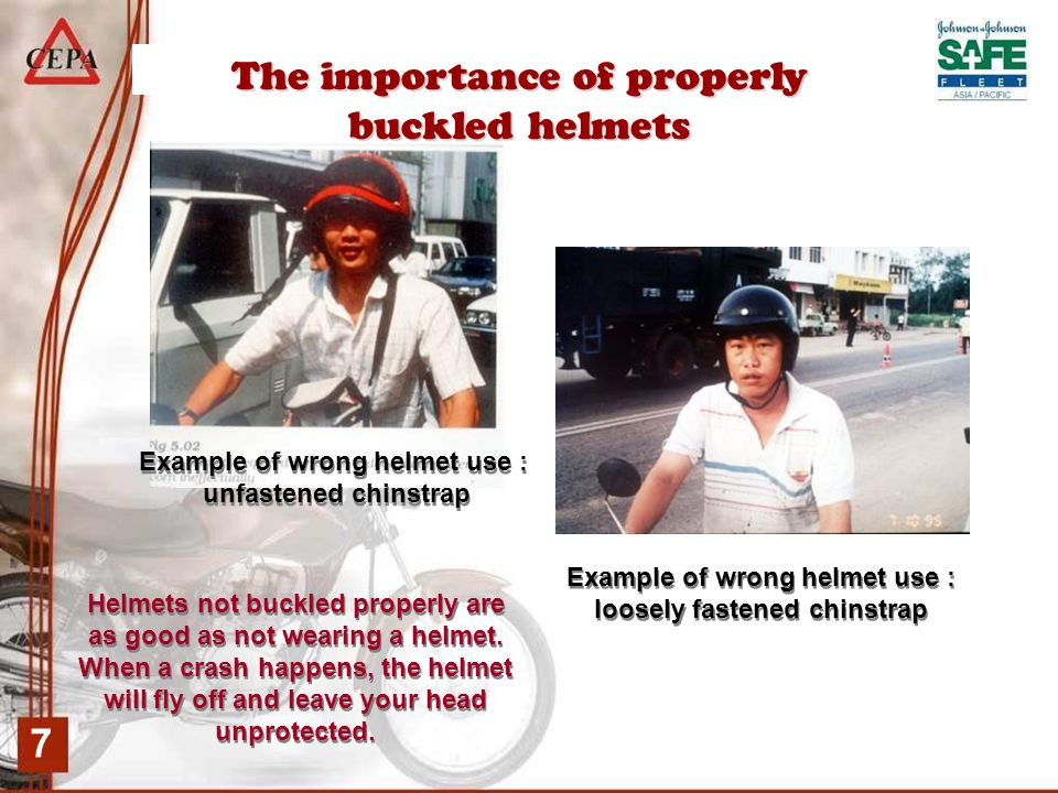 7 The importance of properly buckled helmets Example of wrong helmet use : unfastened chinstrap Example of wrong helmet use : unfastened chinstrap Example of wrong helmet use : loosely fastened chinstrap Example of wrong helmet use : loosely fastened chinstrap Helmets not buckled properly are as good as not wearing a helmet.