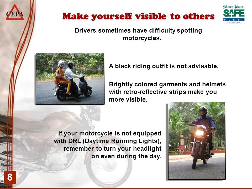 8 Make yourself visible to others Drivers sometimes have difficulty spotting motorcycles.