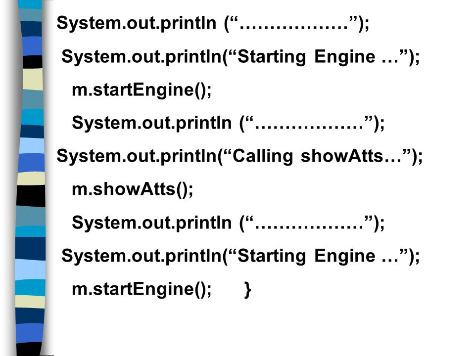 System.out.println ( ……………… ); System.out.println( Starting Engine … ); m.startEngine(); System.out.println ( ……………… ); System.out.println( Calling showAtts… ); m.showAtts(); System.out.println ( ……………… ); System.out.println( Starting Engine … ); m.startEngine(); }