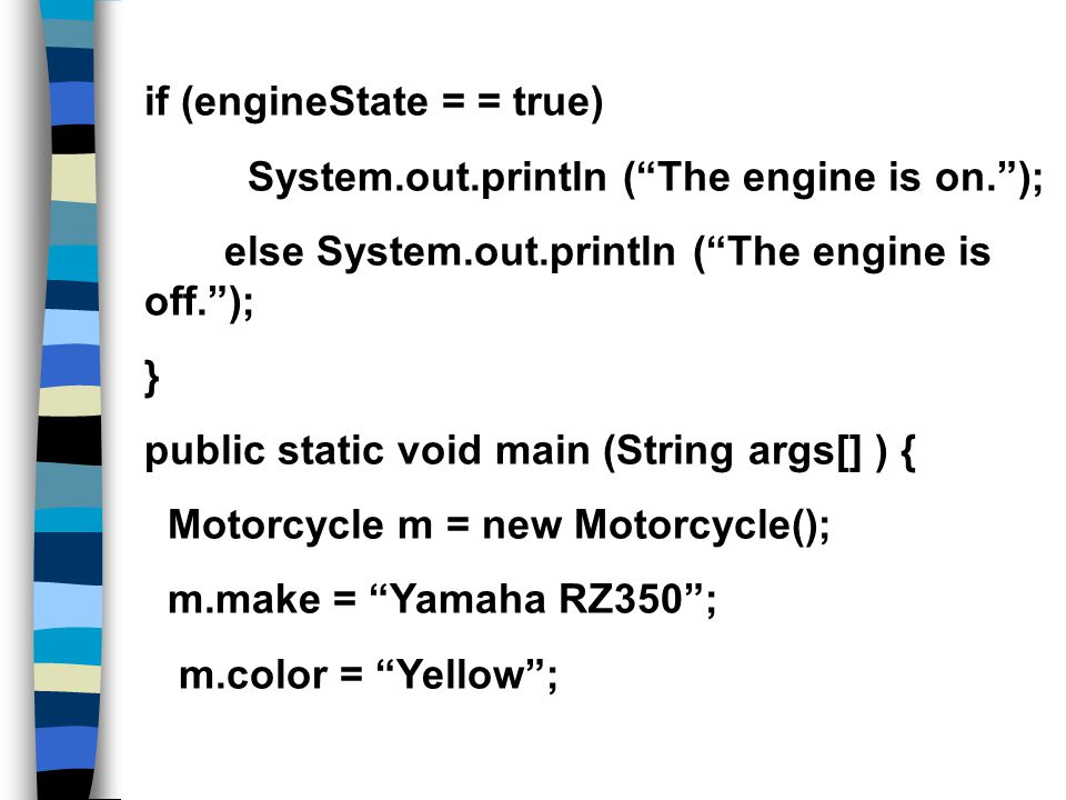 if (engineState = = true) System.out.println ( The engine is on. ); else System.out.println ( The engine is off. ); } public static void main (String args[] ) { Motorcycle m = new Motorcycle(); m.make = Yamaha RZ350 ; m.color = Yellow ;