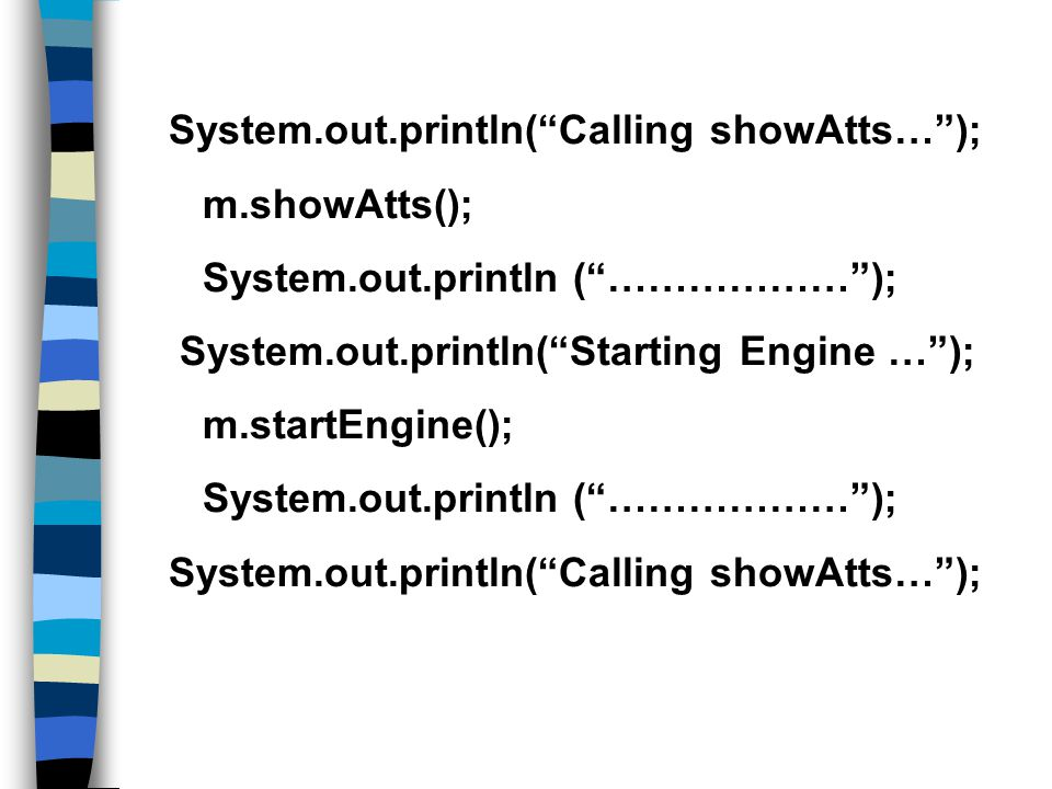 System.out.println( Calling showAtts… ); m.showAtts(); System.out.println ( ……………… ); System.out.println( Starting Engine … ); m.startEngine(); System.out.println ( ……………… ); System.out.println( Calling showAtts… );
