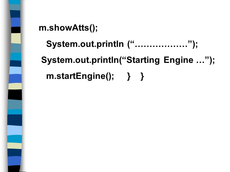 m.showAtts(); System.out.println ( ……………… ); System.out.println( Starting Engine … ); m.startEngine(); } }