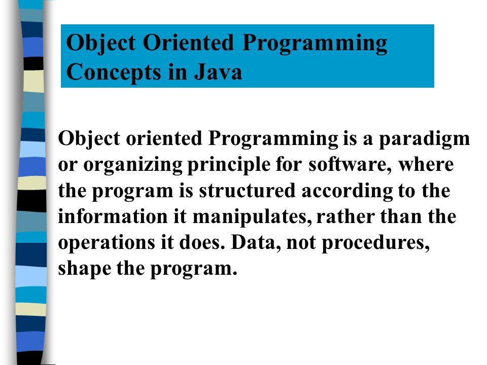 Object Oriented Programming Concepts in Java Object oriented Programming is a paradigm or organizing principle for software, where the program is structured according to the information it manipulates, rather than the operations it does.