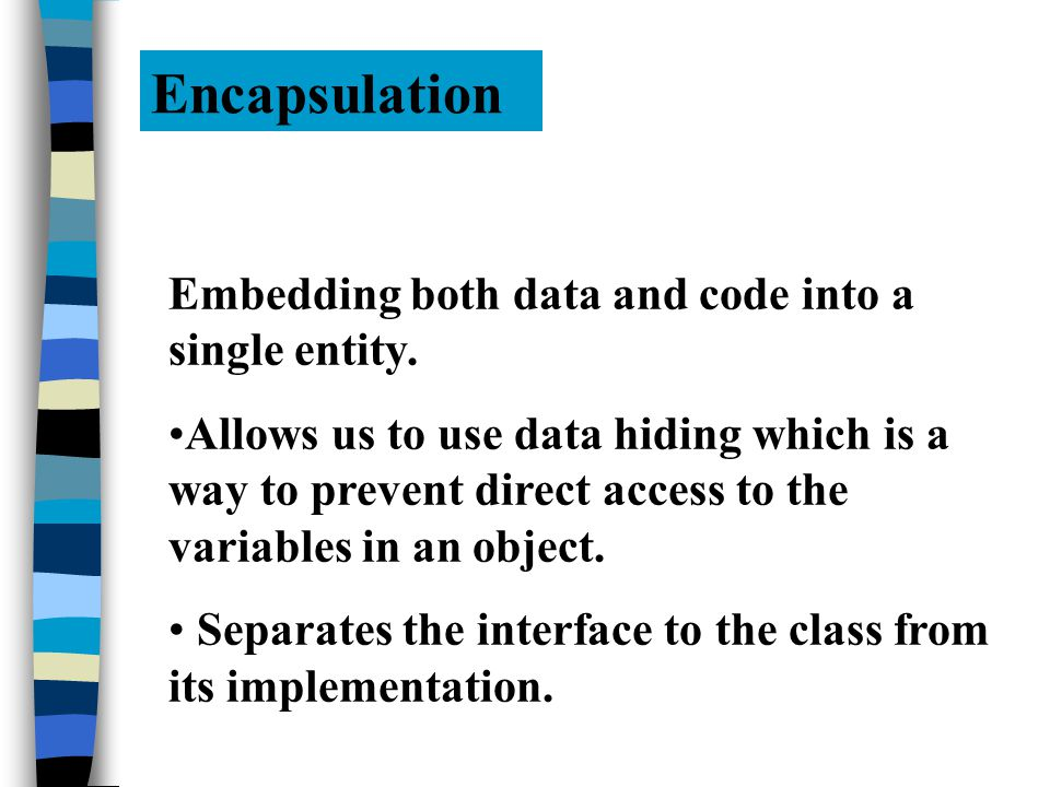 Encapsulation Embedding both data and code into a single entity.