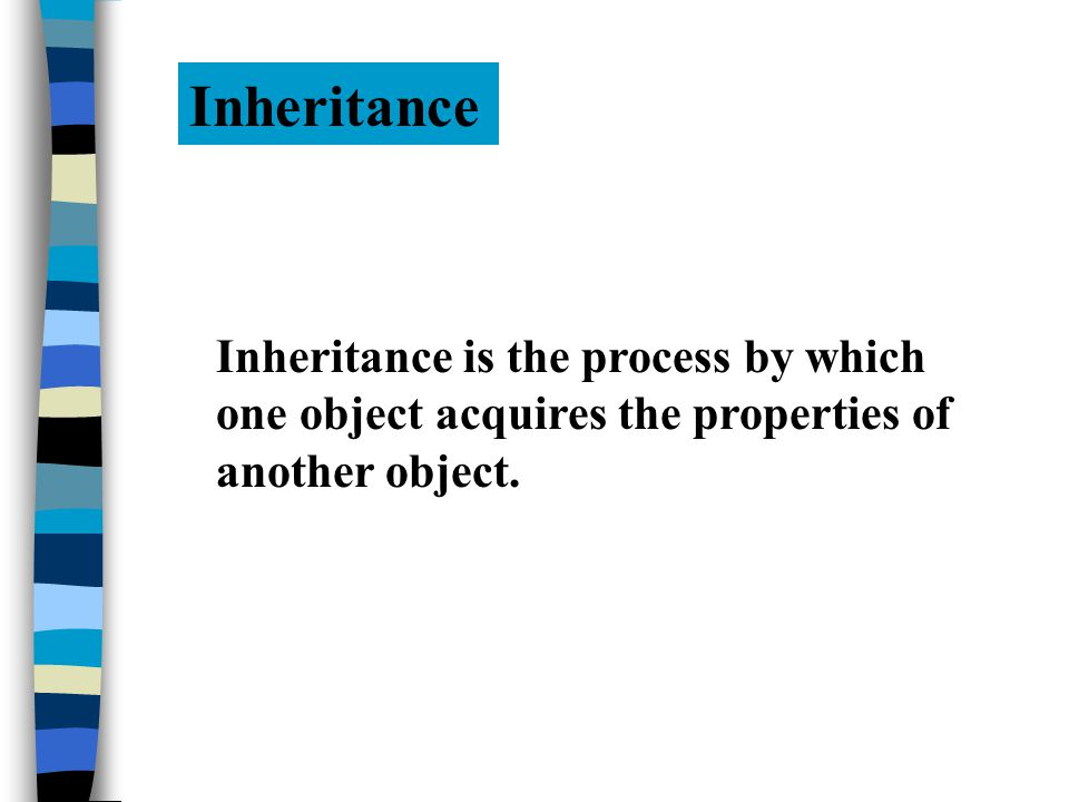 Inheritance Inheritance is the process by which one object acquires the properties of another object.