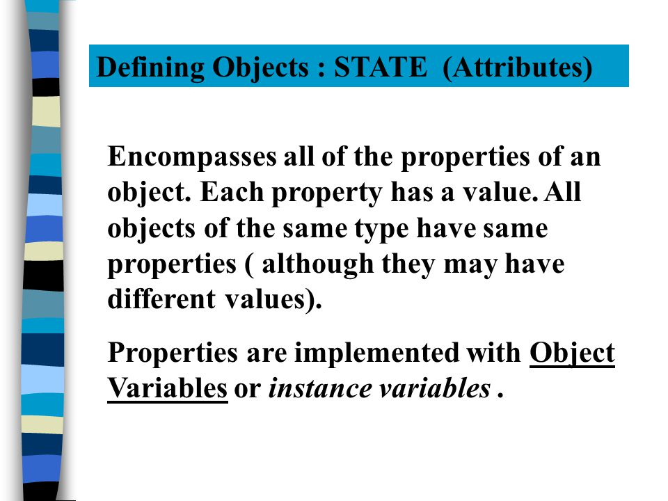 Defining Objects : STATE (Attributes) Encompasses all of the properties of an object.
