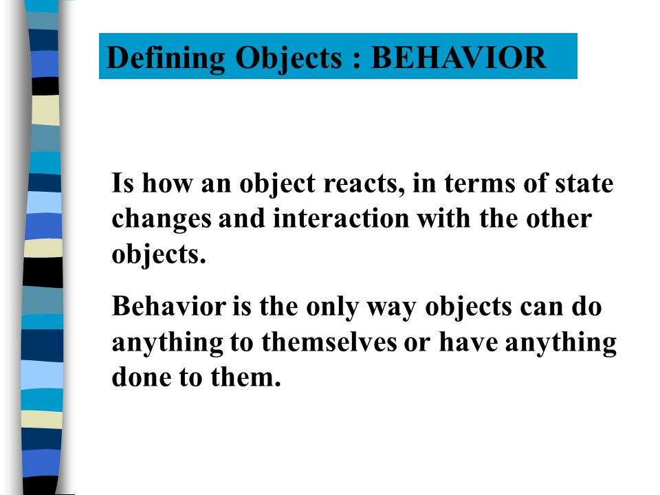 Defining Objects : BEHAVIOR Is how an object reacts, in terms of state changes and interaction with the other objects.
