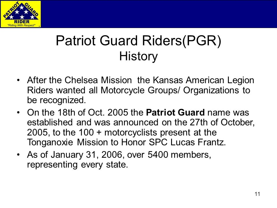 11 Patriot Guard Riders(PGR) History After the Chelsea Mission the Kansas American Legion Riders wanted all Motorcycle Groups/ Organizations to be recognized.
