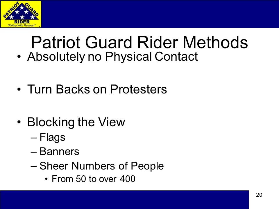 20 Patriot Guard Rider Methods Absolutely no Physical Contact Turn Backs on Protesters Blocking the View –Flags –Banners –Sheer Numbers of People From 50 to over 400