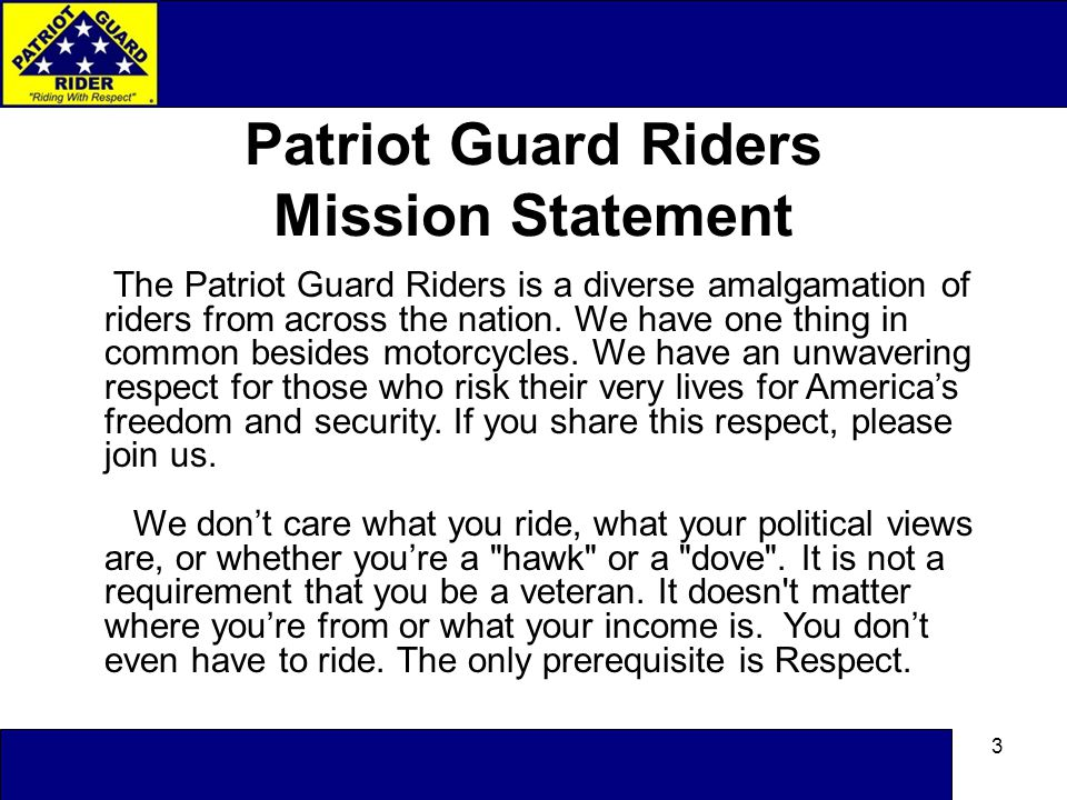 3 Patriot Guard Riders Mission Statement The Patriot Guard Riders is a diverse amalgamation of riders from across the nation.