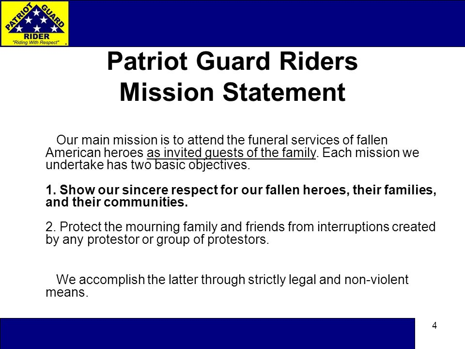 4 Patriot Guard Riders Mission Statement Our main mission is to attend the funeral services of fallen American heroes as invited guests of the family.