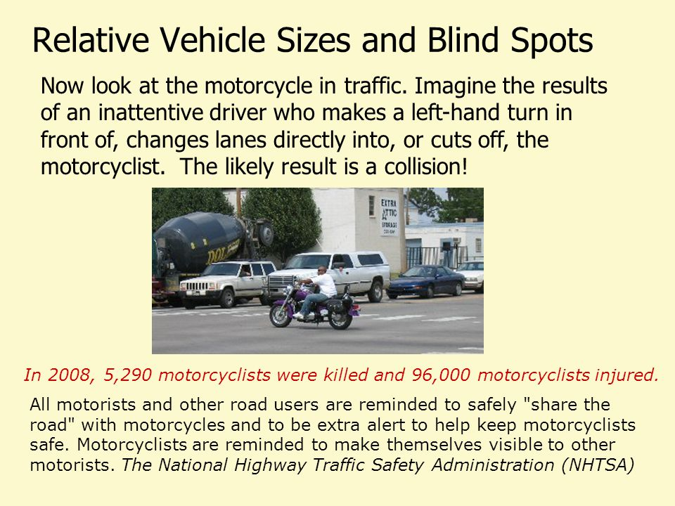 Relative Vehicle Sizes and Blind Spots Now look at the motorcycle in traffic. Imagine the results of an inattentive driver who makes a left-hand turn