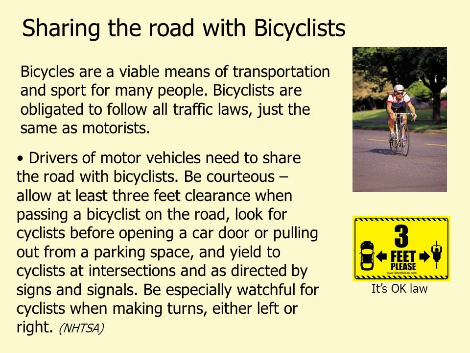 Sharing the road with Bicyclists Bicycles are a viable means of transportation and sport for many people. Bicyclists are obligated to follow all traff