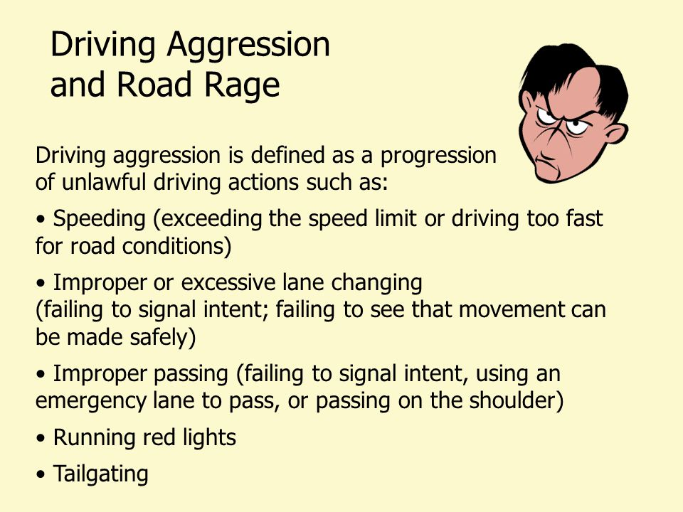 Driving Aggression and Road Rage Driving aggression is defined as a progression of unlawful driving actions such as: Speeding (exceeding the speed limit or driving too fast for road conditions) Improper or excessive lane changing (failing to signal intent; failing to see that movement can be made safely) Improper passing (failing to signal intent, using an emergency lane to pass, or passing on the shoulder) Running red lights Tailgating