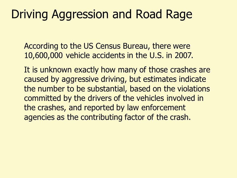 Driving Aggression and Road Rage According to the US Census Bureau, there were 10,600,000 vehicle accidents in the U.S. in 2007. It is unknown exactly