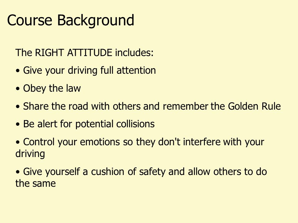 The RIGHT ATTITUDE includes: Give your driving full attention Obey the law Share the road with others and remember the Golden Rule Be alert for potential collisions Control your emotions so they don t interfere with your driving Give yourself a cushion of safety and allow others to do the same Course Background