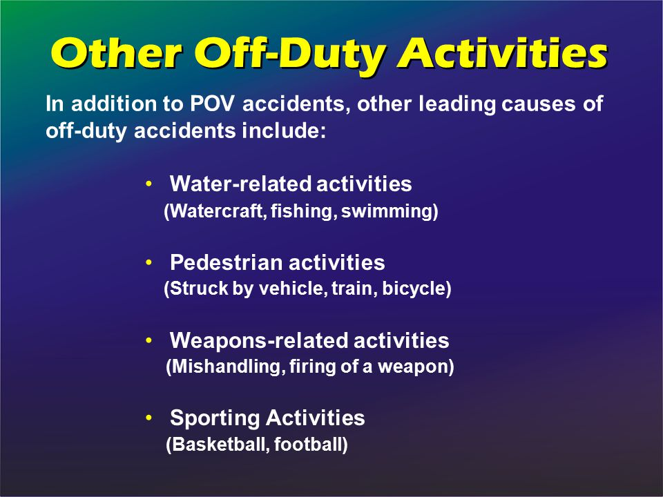 In addition to POV accidents, other leading causes of off-duty accidents include: Water-related activities (Watercraft, fishing, swimming) Pedestrian