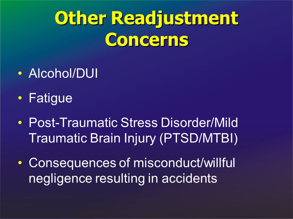 Other Readjustment Concerns Alcohol/DUI Fatigue Post-Traumatic Stress Disorder/Mild Traumatic Brain Injury (PTSD/MTBI) Consequences of misconduct/will