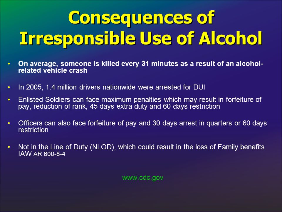Consequences of Irresponsible Use of Alcohol On average, someone is killed every 31 minutes as a result of an alcohol- related vehicle crash In 2005,