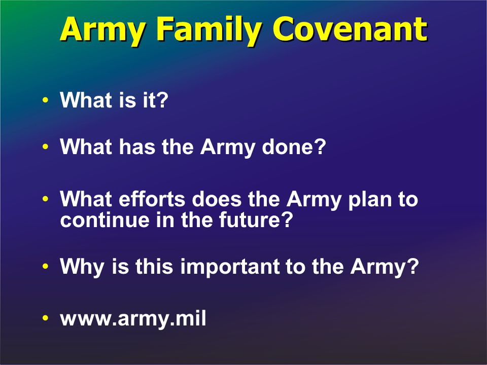 Army Family Covenant What is it? What has the Army done? What efforts does the Army plan to continue in the future? Why is this important to the Army?