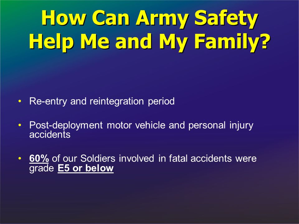 How Can Army Safety Help Me and My Family? Re-entry and reintegration period Post-deployment motor vehicle and personal injury accidents 60% of our So