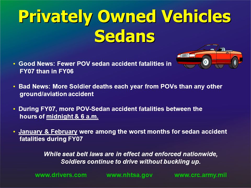 Privately Owned Vehicles Sedans Good News: Fewer POV sedan accident fatalities in FY07 than in FY06 Bad News: More Soldier deaths each year from POVs