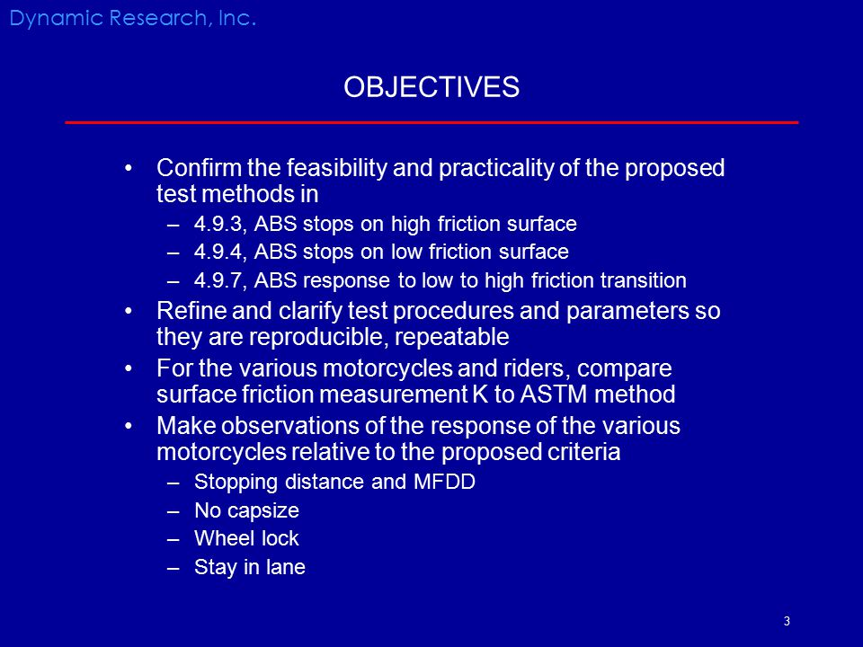 3 OBJECTIVES Confirm the feasibility and practicality of the proposed test methods in –4.9.3, ABS stops on high friction surface –4.9.4, ABS stops on