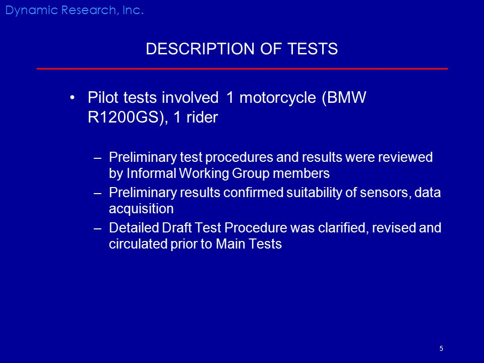 6 DESCRIPTION OF TESTS Main tests included 5 motorcycles, 4 riders Riders were: –2 engineering test riders with previous road racing experience (Riders1 and 4) –1 engineering test rider (Rider 2) –1 experienced club racer and professional race instructor (Rider 3) Dynamic Research, Inc.