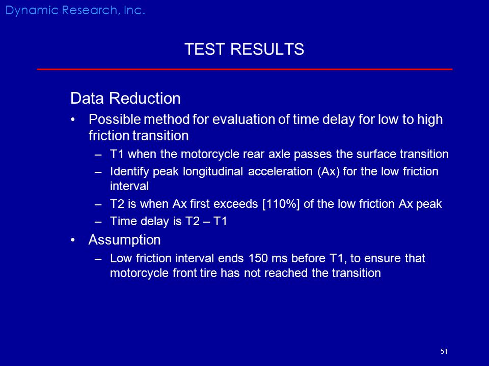 51 TEST RESULTS Data Reduction Possible method for evaluation of time delay for low to high friction transition –T1 when the motorcycle rear axle pass