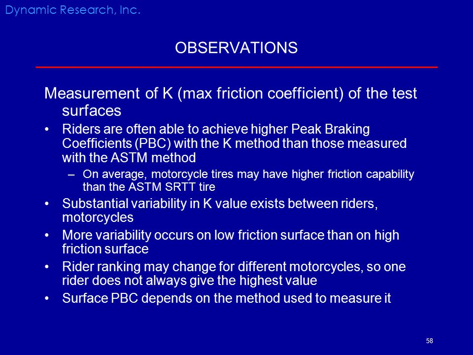 58 OBSERVATIONS Measurement of K (max friction coefficient) of the test surfaces Riders are often able to achieve higher Peak Braking Coefficients (PB