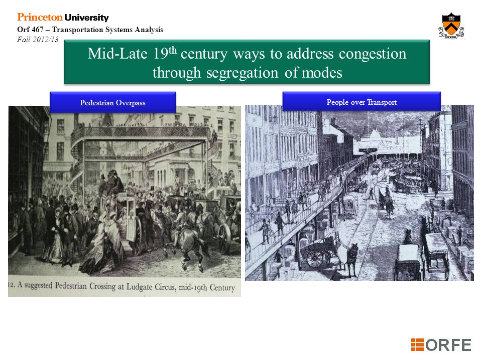 Orf 467 – Transportation Systems Analysis Fall 2012/13 Mid-Late 19 th century ways to address congestion through segregation of modes Pedestrian Overpass People over Transport