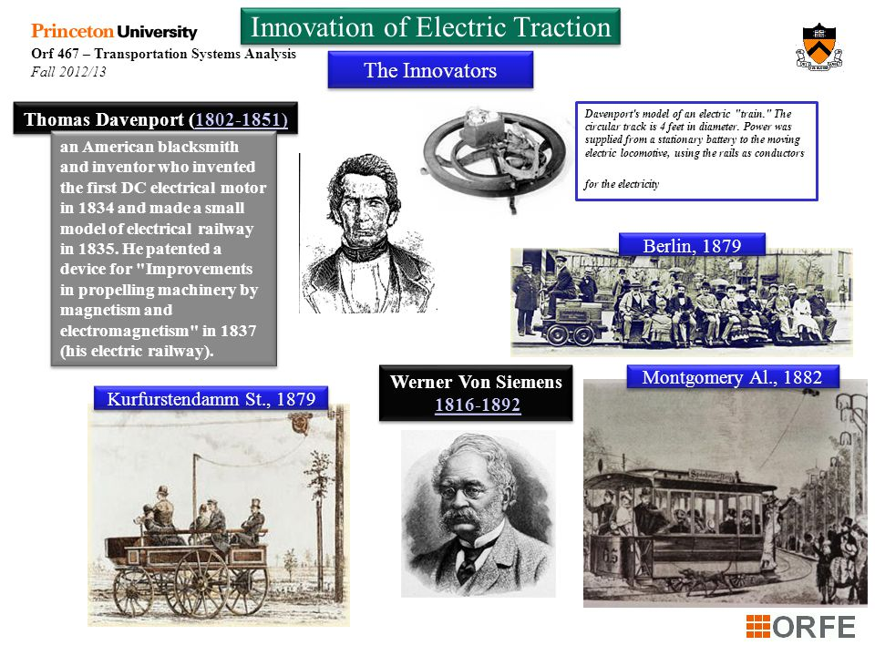 Orf 467 – Transportation Systems Analysis Fall 2012/13 Innovation of Electric Traction The Innovators Werner Von Siemens 1816-1892 Werner Von Siemens 1816-1892 Montgomery Al., 1882 Berlin, 1879 Kurfurstendamm St., 1879 Thomas Davenport (1802-1851)1802-1851) an American blacksmith and inventor who invented the first DC electrical motor in 1834 and made a small model of electrical railway in 1835.