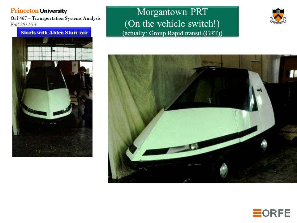Orf 467 – Transportation Systems Analysis Fall 2012/13 Morgantown PRT (On the vehicle switch!) (actually: Group Rapid transit (GRT)) Morgantown PRT (On the vehicle switch!) (actually: Group Rapid transit (GRT)) Starts with Alden Starr car