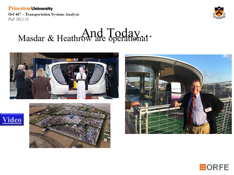 Orf 467 – Transportation Systems Analysis Fall 2012/13 And Today… Masdar & Heathrow are operational Video